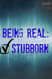 Being Real: Stubborn