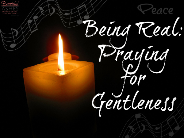 Being Real Praying for Gentleness
