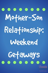 Taking time to have weekend getaways with your son will provide lots of fun times for you!