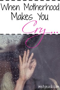 When Motherhood Makes You Cry - By Misty Leask
